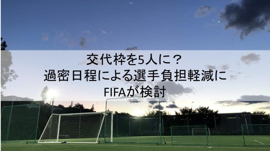 交代枠を5人に?過密日程による選手負担軽減にFIFAが検討